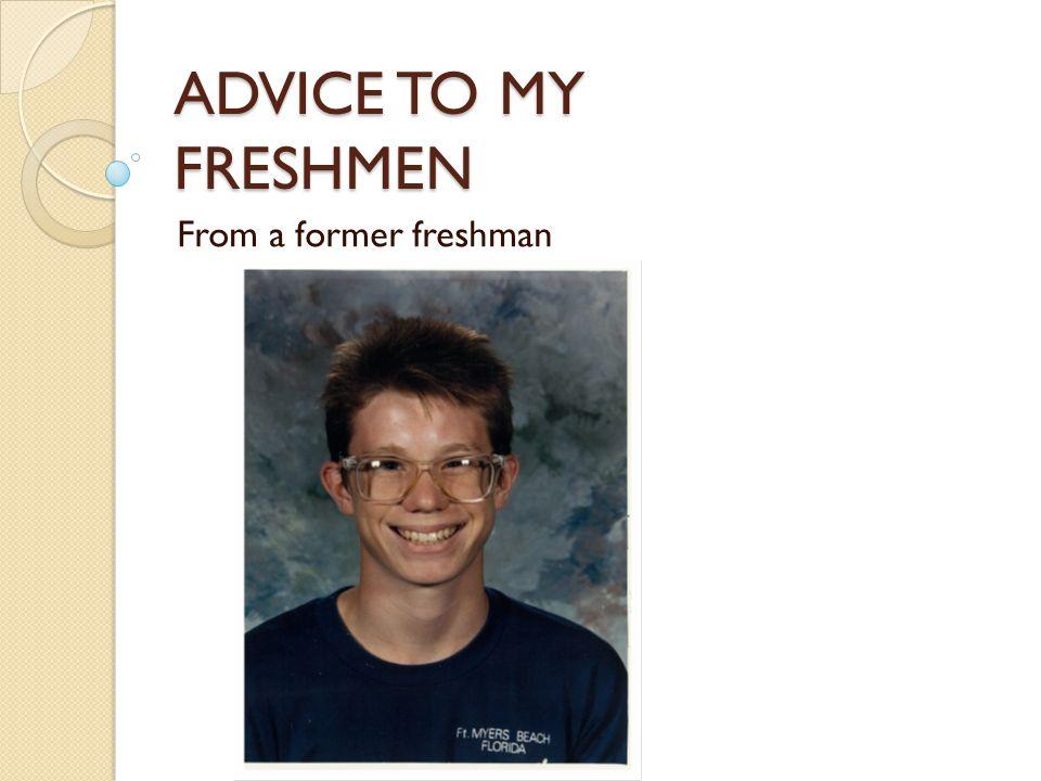 ADVICE TO MY FRESHMEN From a former freshman
