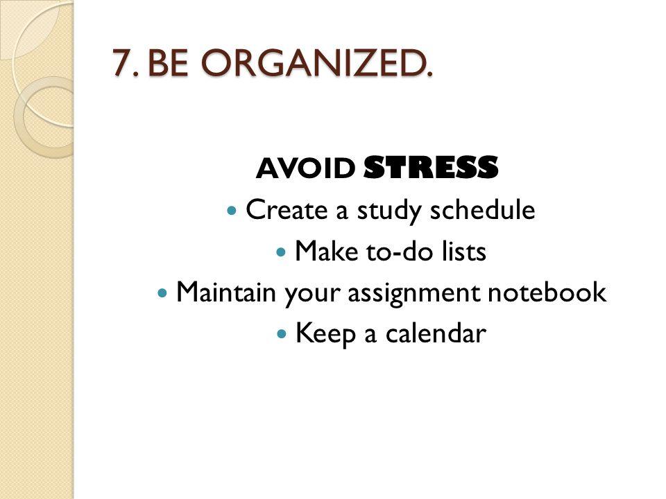 7. BE ORGANIZED.
