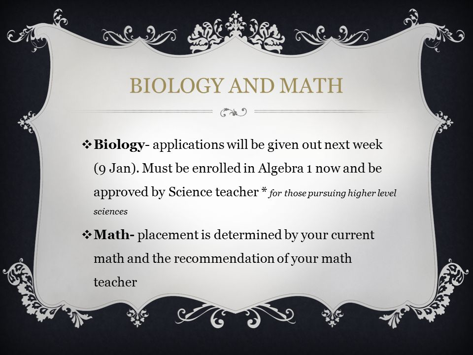 BIOLOGY AND MATH ❖ Biology- applications will be given out next week (9 Jan). Must be enrolled in Algebra 1 now and be approved by Science teacher * f