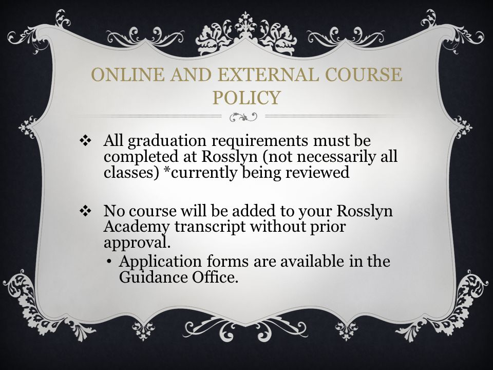 ONLINE AND EXTERNAL COURSE POLICY ❖ All graduation requirements must be completed at Rosslyn (not necessarily all classes) *currently being reviewed ❖