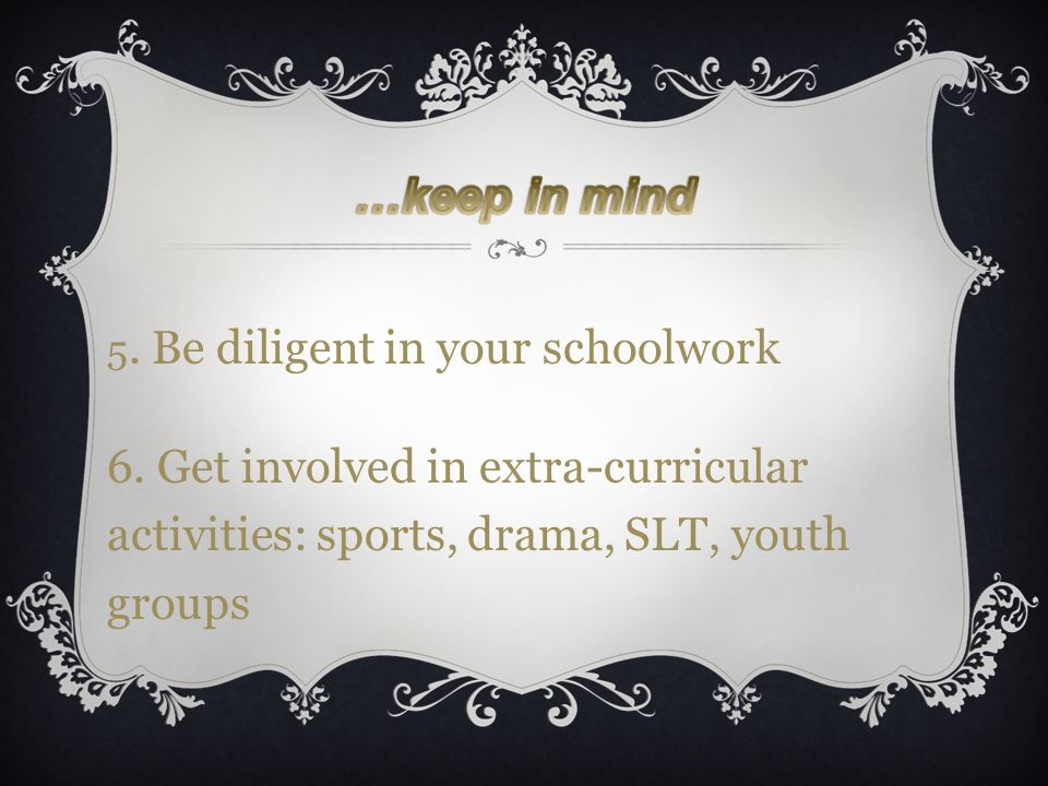 5. Be diligent in your schoolwork 6. Get involved in extra-curricular activities: sports, drama, SLT, youth groups