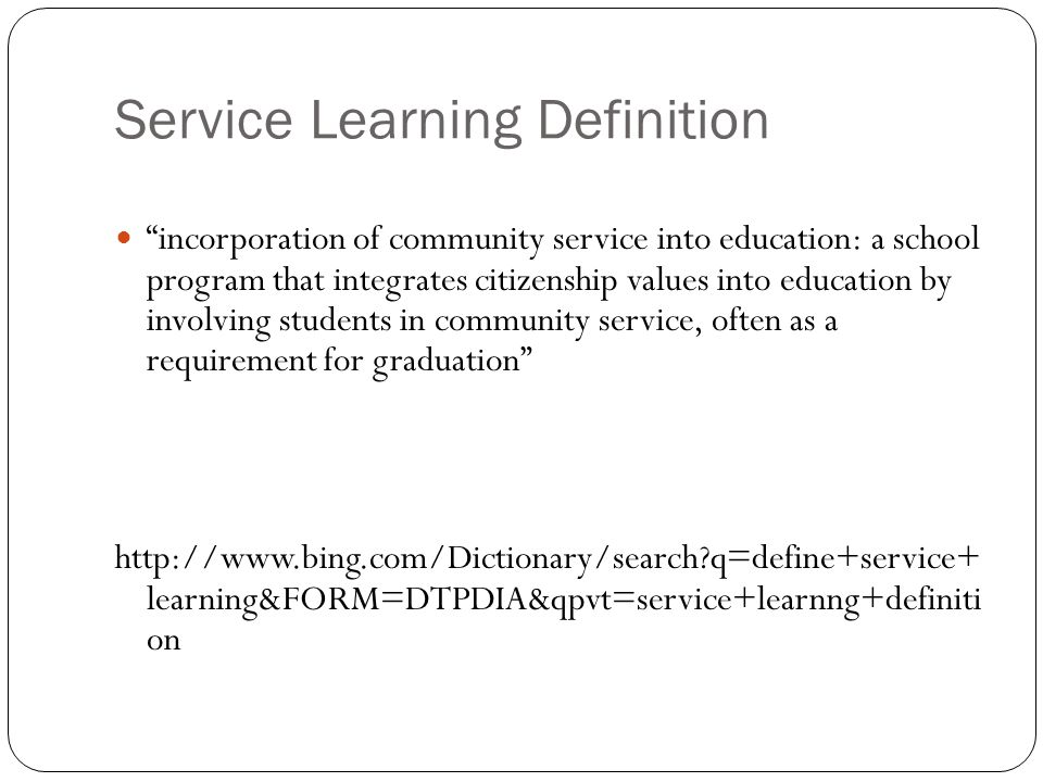 Service Learning Definition incorporation of community service into education: a school program that integrates citizenship values into education by involving students in community service, often as a requirement for graduation http://www.bing.com/Dictionary/search q=define+service+ learning&FORM=DTPDIA&qpvt=service+learnng+definiti on
