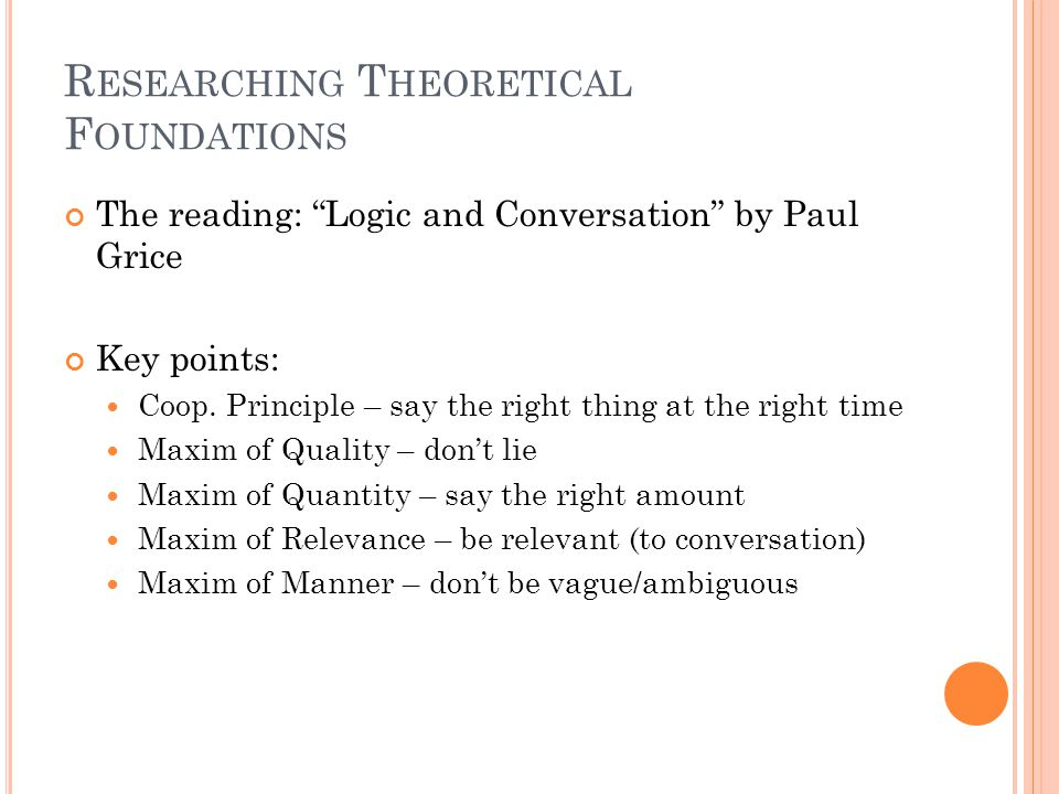 R ESEARCHING T HEORETICAL F OUNDATIONS The reading: Logic and Conversation by Paul Grice Key points: Coop.