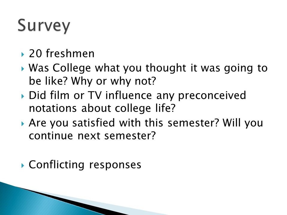  20 freshmen  Was College what you thought it was going to be like.
