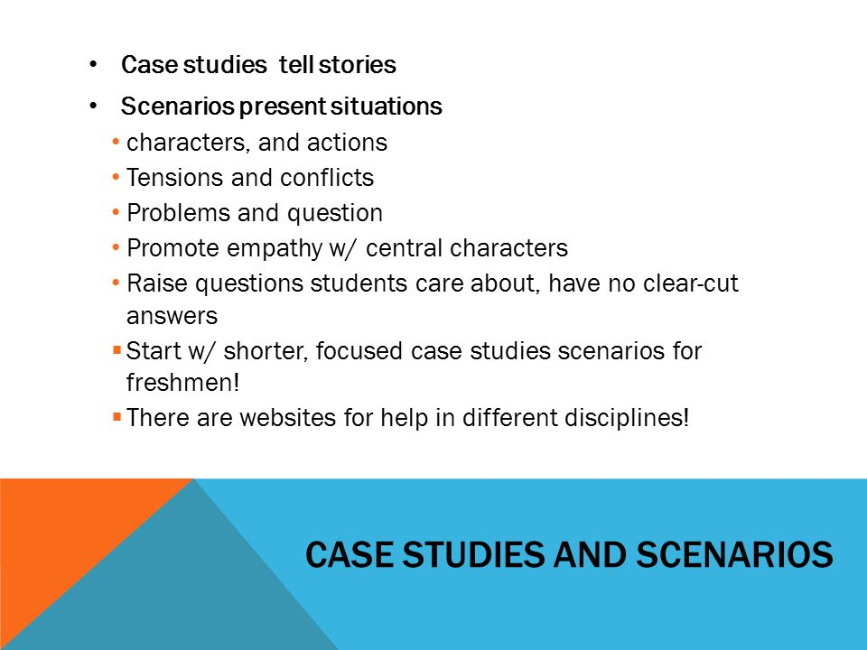 CASE STUDIES AND SCENARIOS Case studies tell stories Scenarios present situations characters, and actions Tensions and conflicts Problems and question