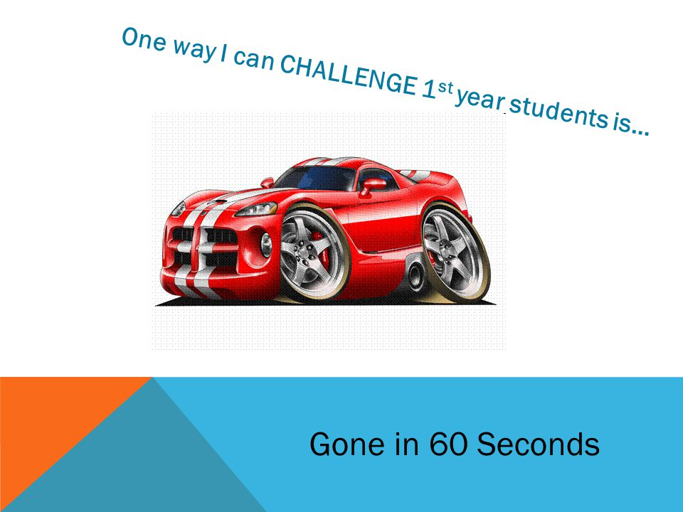 One way I can CHALLENGE 1 st year students is… Gone in 60 Seconds