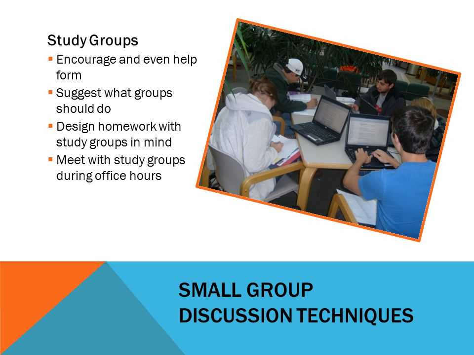 SMALL GROUP DISCUSSION TECHNIQUES Study Groups  Encourage and even help form  Suggest what groups should do  Design homework with study groups in m