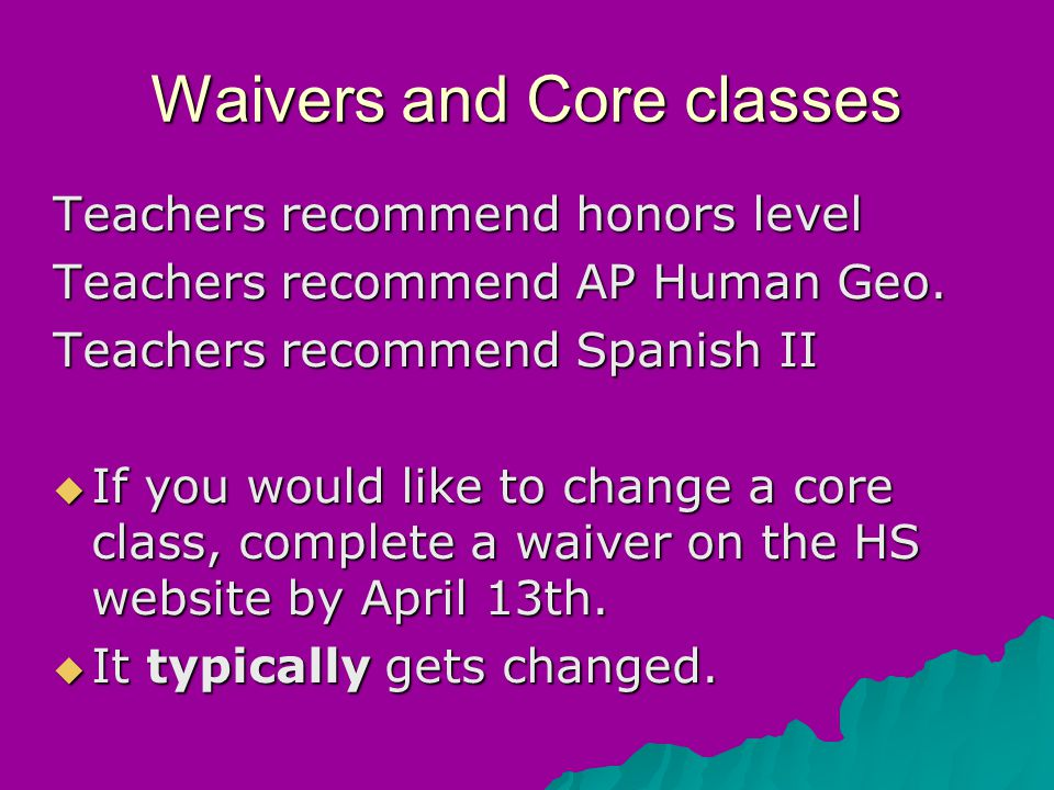 Waivers and Core classes Teachers recommend honors level Teachers recommend AP Human Geo.