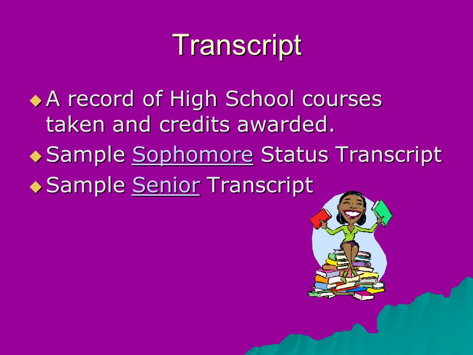Transcript  A record of High School courses taken and credits awarded.