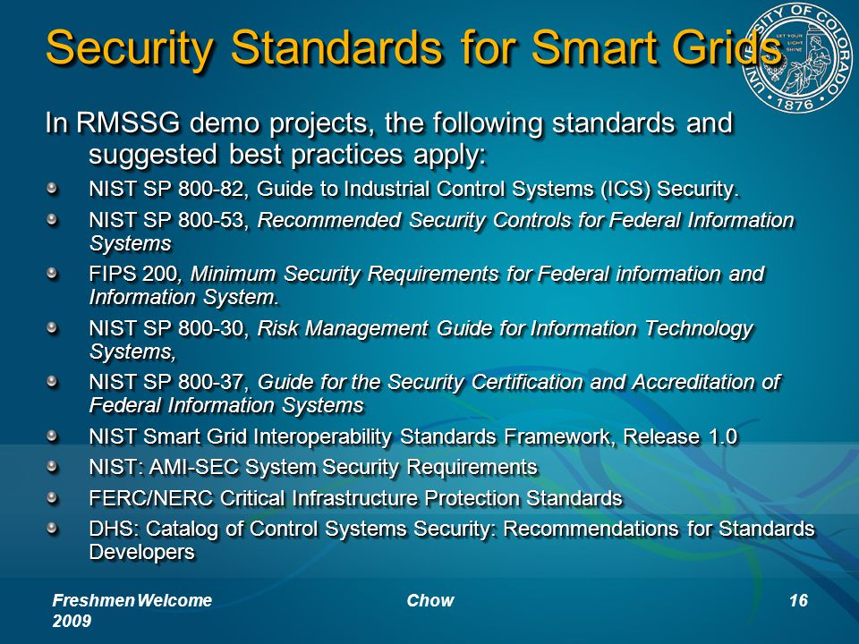 Security Standards for Smart Grids In RMSSG demo projects, the following standards and suggested best practices apply: NIST SP 800-82, Guide to Industrial Control Systems (ICS) Security.