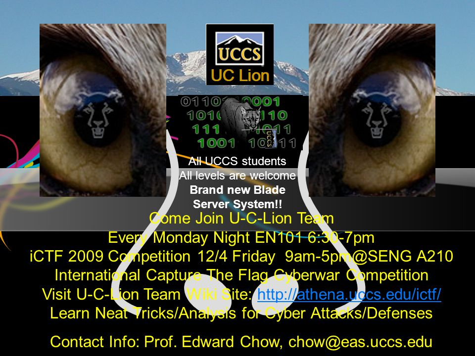 Come Join U-C-Lion Team Every Monday Night EN101 6:30-7pm iCTF 2009 Competition 12/4 Friday 9am-5pm@SENG A210 International Capture The Flag Cyberwar Competition Visit U-C-Lion Team Wiki Site: http://athena.uccs.edu/ictf/ Learn Neat Tricks/Analysis for Cyber Attacks/Defenseshttp://athena.uccs.edu/ictf/ Contact Info: Prof.