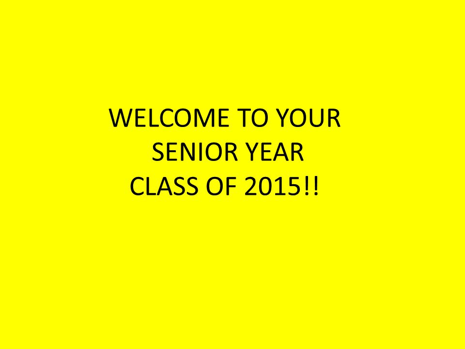 WELCOME TO YOUR SENIOR YEAR CLASS OF 2015!!