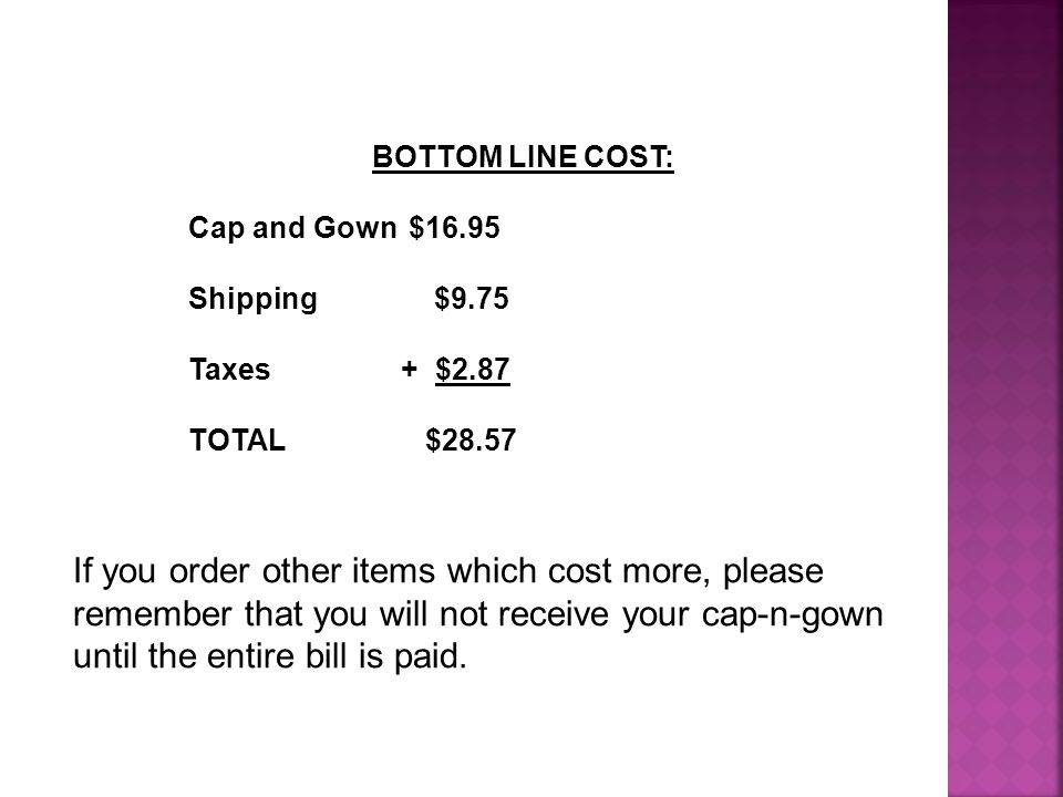 BOTTOM LINE COST: Cap and Gown $16.95 Shipping $9.75 Taxes+ $2.87 TOTAL $28.57 If you order other items which cost more, please remember that you will not receive your cap-n-gown until the entire bill is paid.