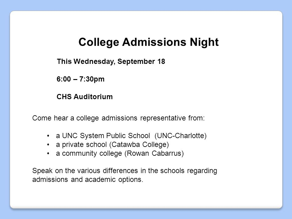 College Admissions Night Come hear a college admissions representative from: a UNC System Public School (UNC-Charlotte) a private school (Catawba College) a community college (Rowan Cabarrus) Speak on the various differences in the schools regarding admissions and academic options.