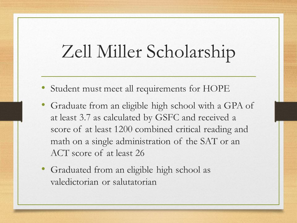 Zell Miller Scholarship Student must meet all requirements for HOPE Graduate from an eligible high school with a GPA of at least 3.7 as calculated by GSFC and received a score of at least 1200 combined critical reading and math on a single administration of the SAT or an ACT score of at least 26 Graduated from an eligible high school as valedictorian or salutatorian