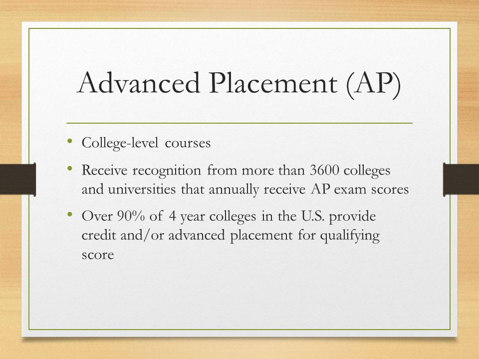Advanced Placement (AP) College-level courses Receive recognition from more than 3600 colleges and universities that annually receive AP exam scores Over 90% of 4 year colleges in the U.S.