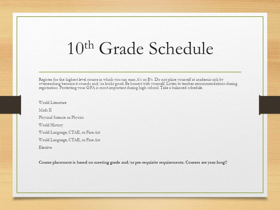 10 th Grade Schedule Register for the highest level course in which you can earn A's or B's.