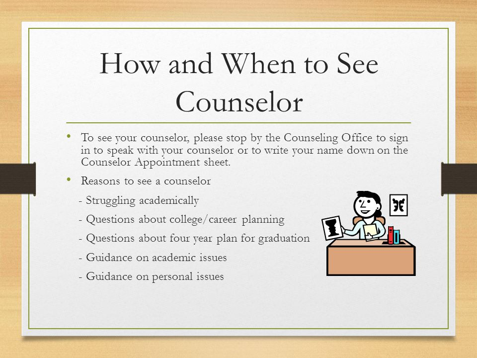 How and When to See Counselor To see your counselor, please stop by the Counseling Office to sign in to speak with your counselor or to write your name down on the Counselor Appointment sheet.