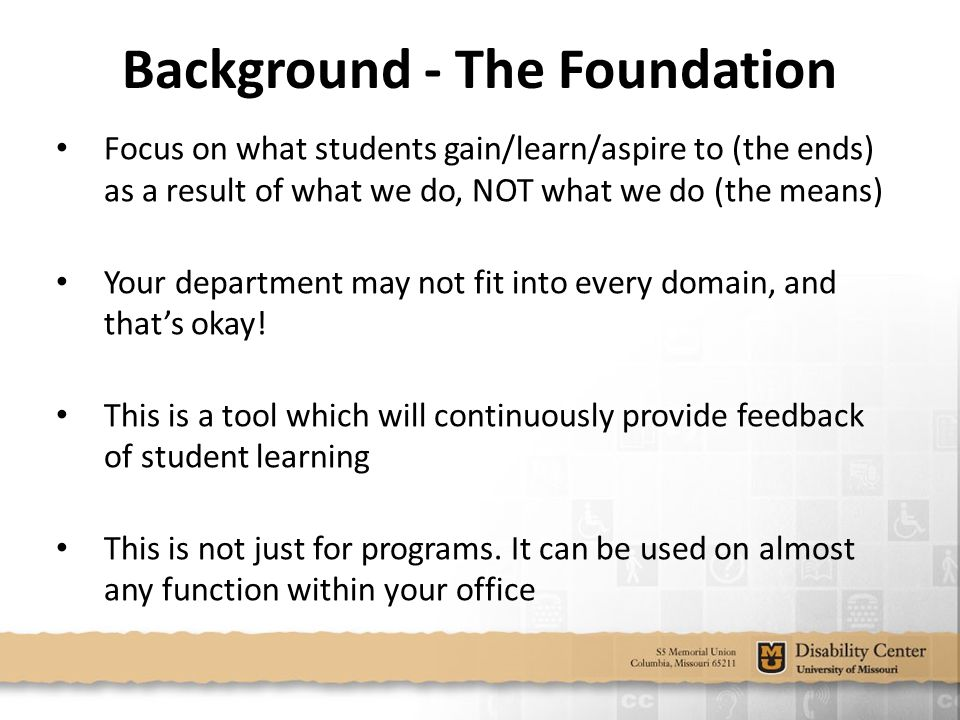 Background - The Foundation Focus on what students gain/learn/aspire to (the ends) as a result of what we do, NOT what we do (the means) Your department may not fit into every domain, and that's okay.