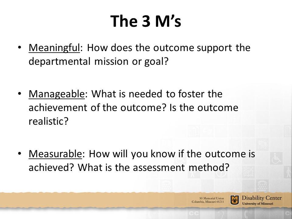 The 3 M's Meaningful: How does the outcome support the departmental mission or goal.