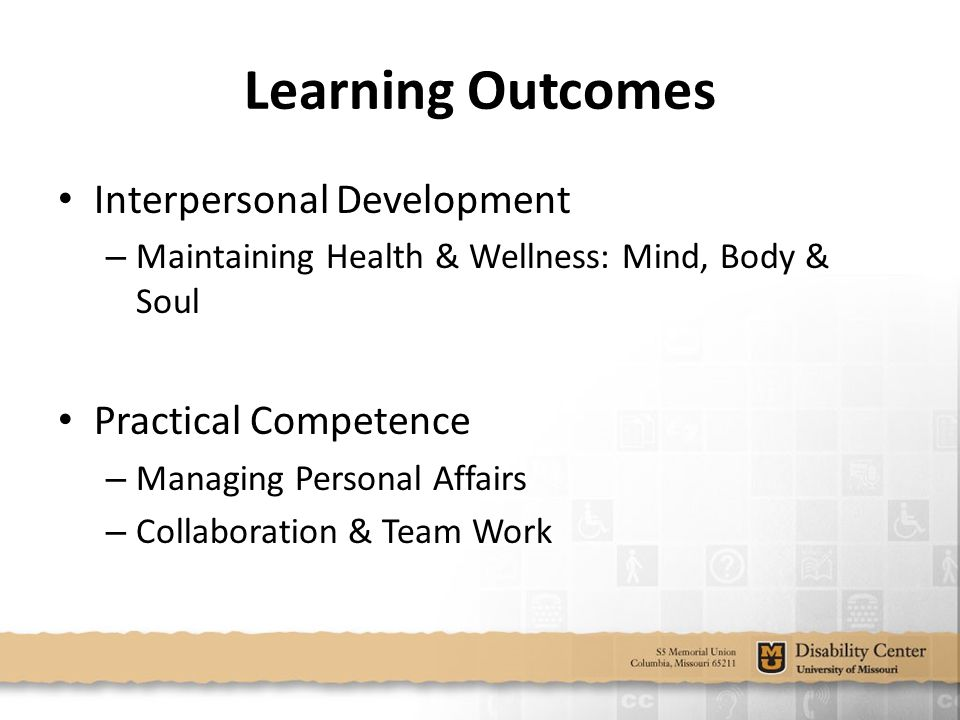 Learning Outcomes Interpersonal Development – Maintaining Health & Wellness: Mind, Body & Soul Practical Competence – Managing Personal Affairs – Collaboration & Team Work