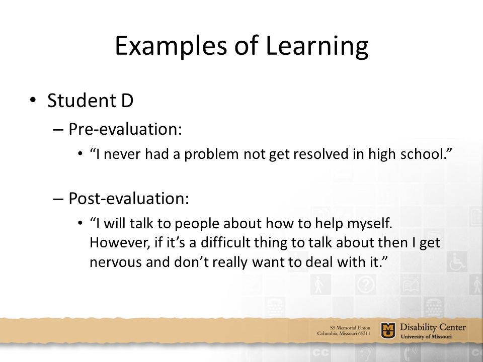 Examples of Learning Student D – Pre-evaluation: I never had a problem not get resolved in high school. – Post-evaluation: I will talk to people about how to help myself.