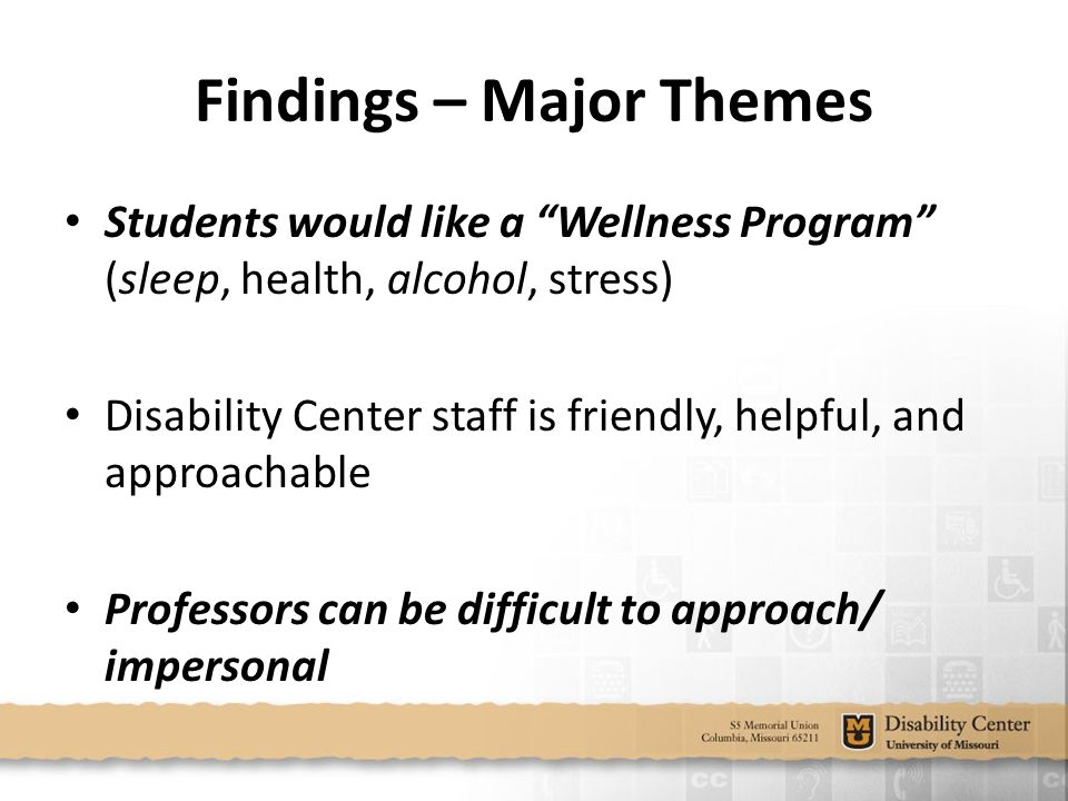 Findings – Major Themes Students would like a Wellness Program (sleep, health, alcohol, stress) Disability Center staff is friendly, helpful, and approachable Professors can be difficult to approach/ impersonal