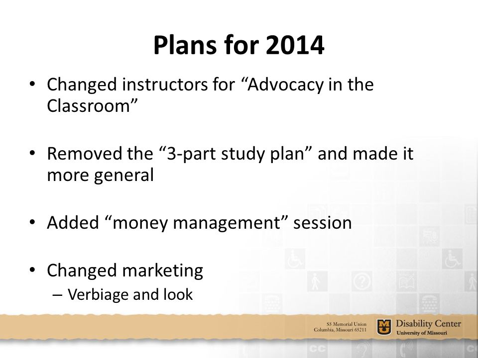 Plans for 2014 Changed instructors for Advocacy in the Classroom Removed the 3-part study plan and made it more general Added money management session Changed marketing – Verbiage and look