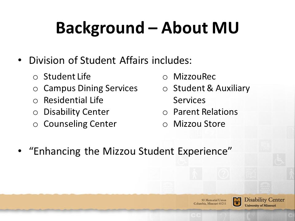 Division of Student Affairs includes: o Student Life o Campus Dining Services o Residential Life o Disability Center o Counseling Center o MizzouRec o Student & Auxiliary Services o Parent Relations o Mizzou Store Enhancing the Mizzou Student Experience