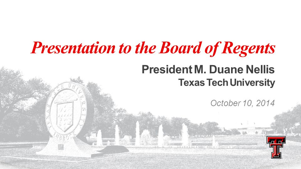 Presentation to the Board of Regents President M. Duane Nellis Texas Tech University October 10, 2014