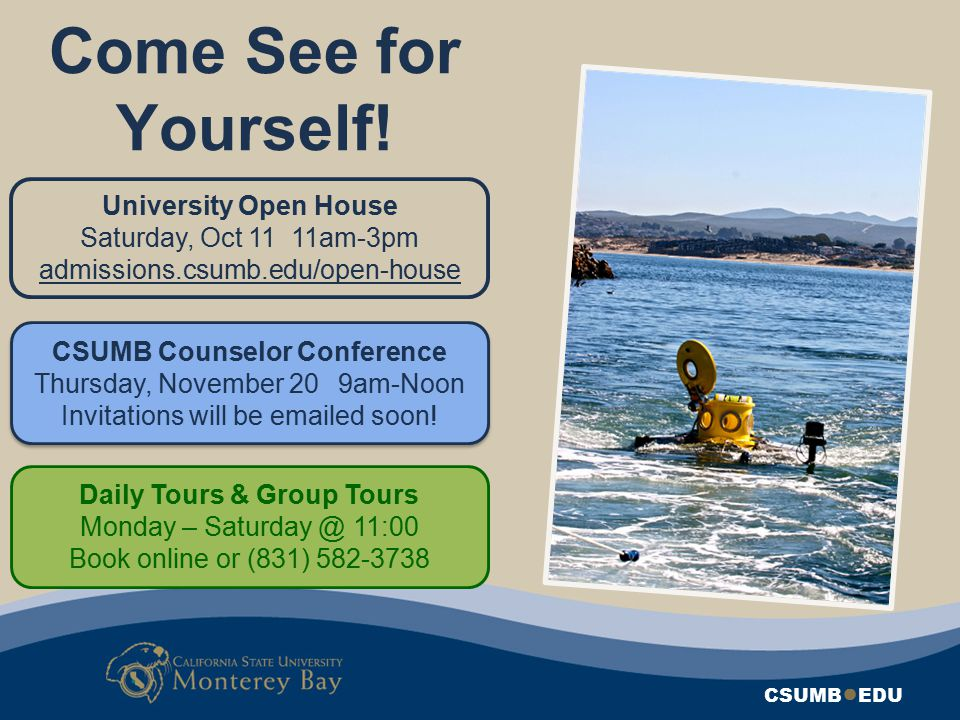 CSUMB ● EDU Come See for Yourself! University Open House Saturday, Oct 11 11am-3pm admissions.csumb.edu/open-house CSUMB Counselor Conference Thursday