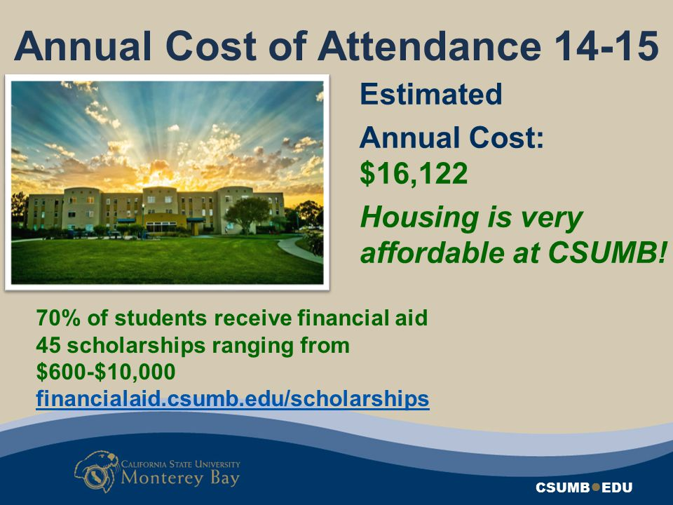 CSUMB ● EDU Annual Cost of Attendance 14-15 Estimated Annual Cost: $16,122 Housing is very affordable at CSUMB! 70% of students receive financial aid