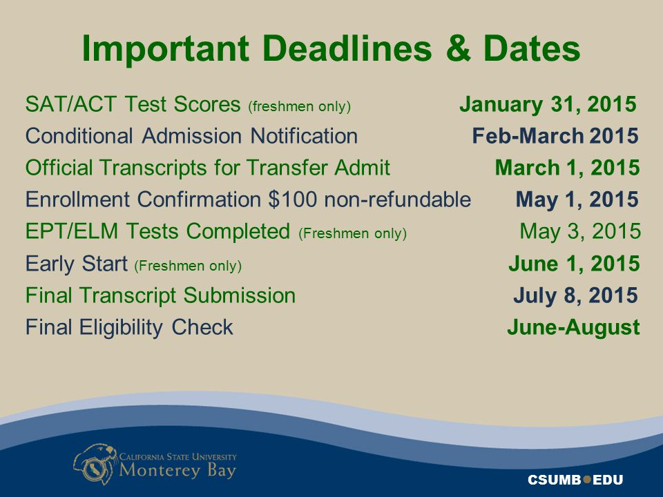 Important Deadlines & Dates CSUMB ● EDU SAT/ACT Test Scores (freshmen only) January 31, 2015 Conditional Admission Notification Feb-March 2015 Officia