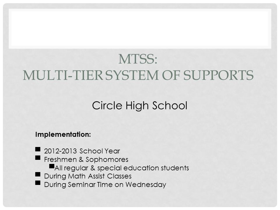 MTSS: MULTI-TIER SYSTEM OF SUPPORTS Circle High School Implementation: ▀ 2012-2013 School Year ▀ Freshmen & Sophomores ▀All regular & special education students ▀ During Math Assist Classes ▀ During Seminar Time on Wednesday