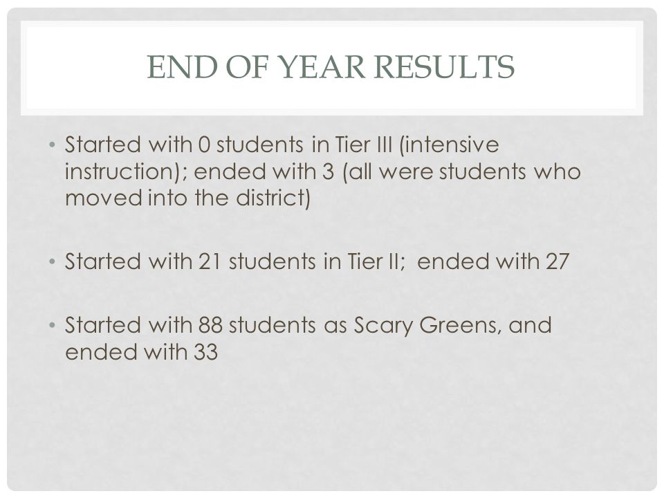 END OF YEAR RESULTS Started with 0 students in Tier III (intensive instruction); ended with 3 (all were students who moved into the district) Started with 21 students in Tier II; ended with 27 Started with 88 students as Scary Greens, and ended with 33