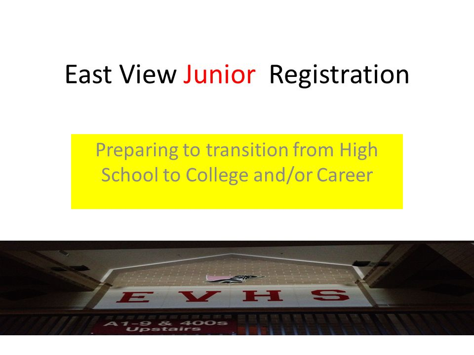 East View Junior Registration Preparing to transition from High School to College and/or Career