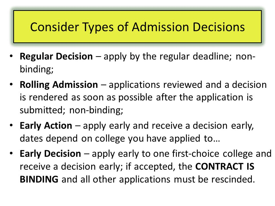 Regular Decision – apply by the regular deadline; non- binding; Rolling Admission – applications reviewed and a decision is rendered as soon as possible after the application is submitted; non-binding; Early Action – apply early and receive a decision early, dates depend on college you have applied to… Early Decision – apply early to one first-choice college and receive a decision early; if accepted, the CONTRACT IS BINDING and all other applications must be rescinded.