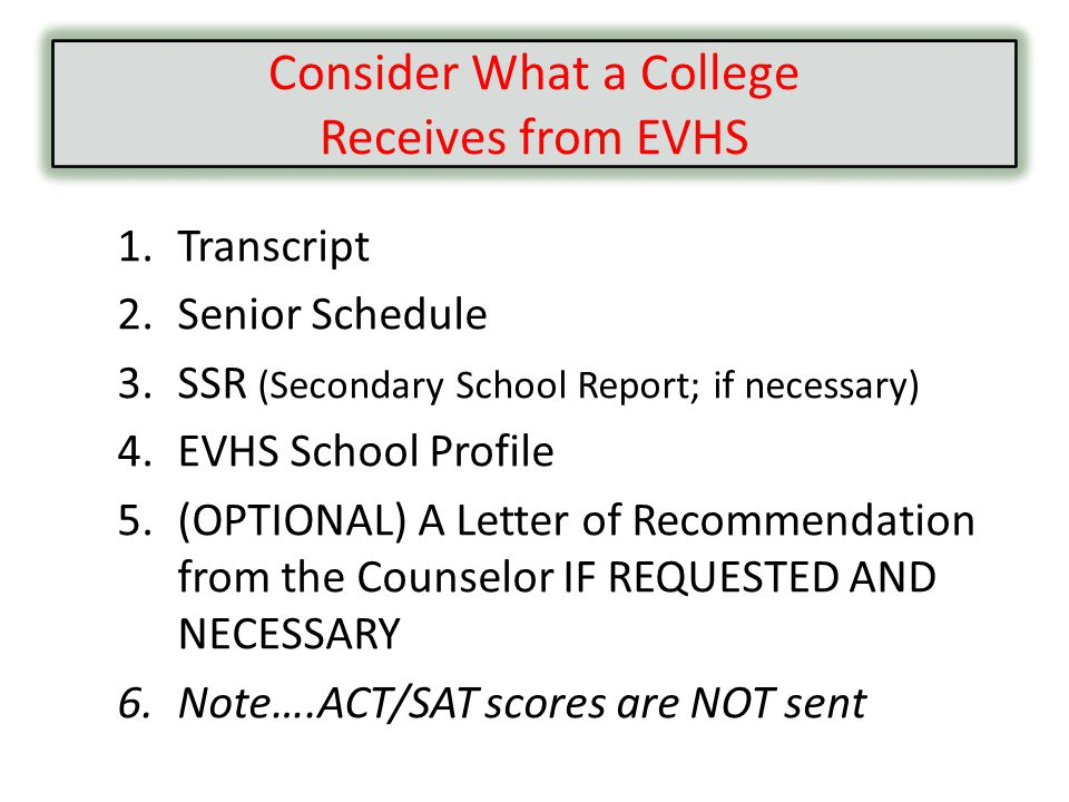 1.Transcript 2.Senior Schedule 3.SSR (Secondary School Report; if necessary) 4.EVHS School Profile 5.(OPTIONAL) A Letter of Recommendation from the Counselor IF REQUESTED AND NECESSARY 6.Note….ACT/SAT scores are NOT sent Consider What a College Receives from EVHS