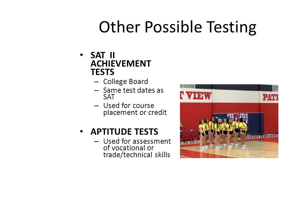 Other Possible Testing SAT II ACHIEVEMENT TESTS – College Board – Same test dates as SAT – Used for course placement or credit APTITUDE TESTS – Used for assessment of vocational or trade/technical skills