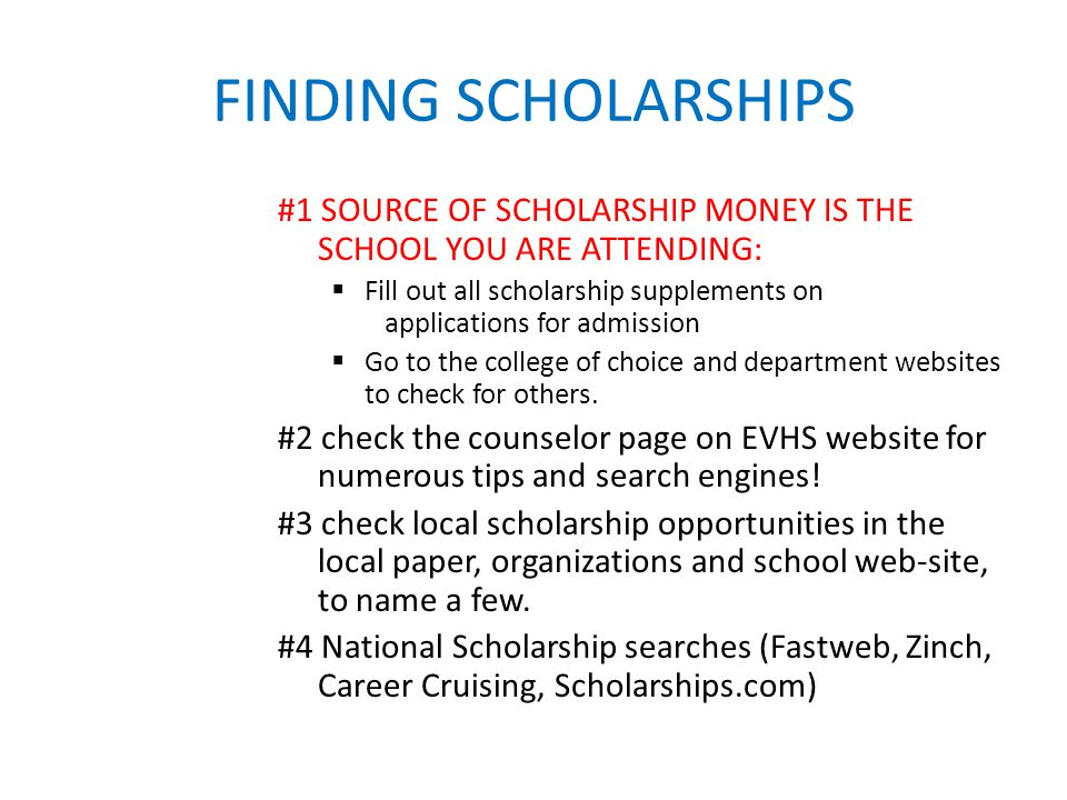 FINDING SCHOLARSHIPS #1 SOURCE OF SCHOLARSHIP MONEY IS THE SCHOOL YOU ARE ATTENDING:  Fill out all scholarship supplements on applications for admission  Go to the college of choice and department websites to check for others.
