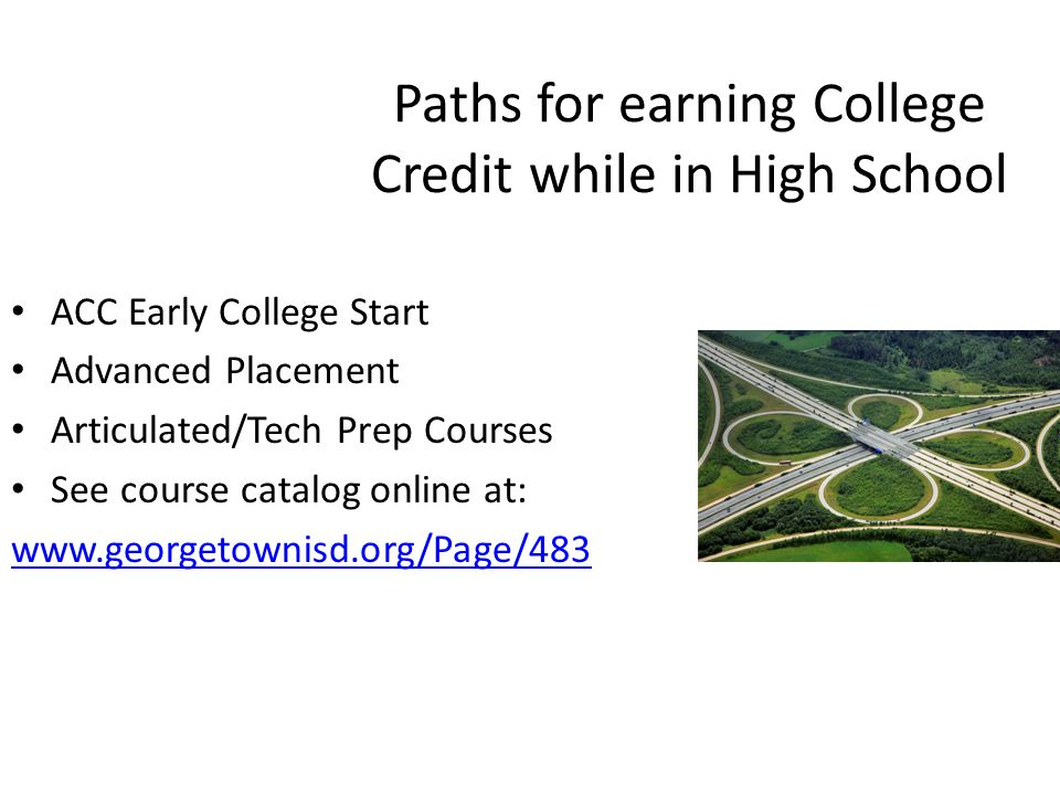 Paths for earning College Credit while in High School ACC Early College Start Advanced Placement Articulated/Tech Prep Courses See course catalog online at: www.georgetownisd.org/Page/483