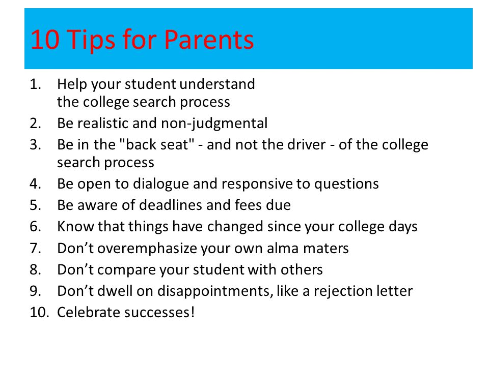 10 Tips for Parents 1.Help your student understand the college search process 2.Be realistic and non-judgmental 3.Be in the back seat - and not the driver - of the college search process 4.Be open to dialogue and responsive to questions 5.Be aware of deadlines and fees due 6.Know that things have changed since your college days 7.Don't overemphasize your own alma maters 8.Don't compare your student with others 9.Don't dwell on disappointments, like a rejection letter 10.Celebrate successes!