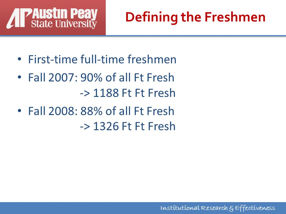 Institutional Research & Effectiveness Defining the Freshmen First-time full-time freshmen Fall 2007: 90% of all Ft Fresh -> 1188 Ft Ft Fresh Fall 2008: 88% of all Ft Fresh -> 1326 Ft Ft Fresh