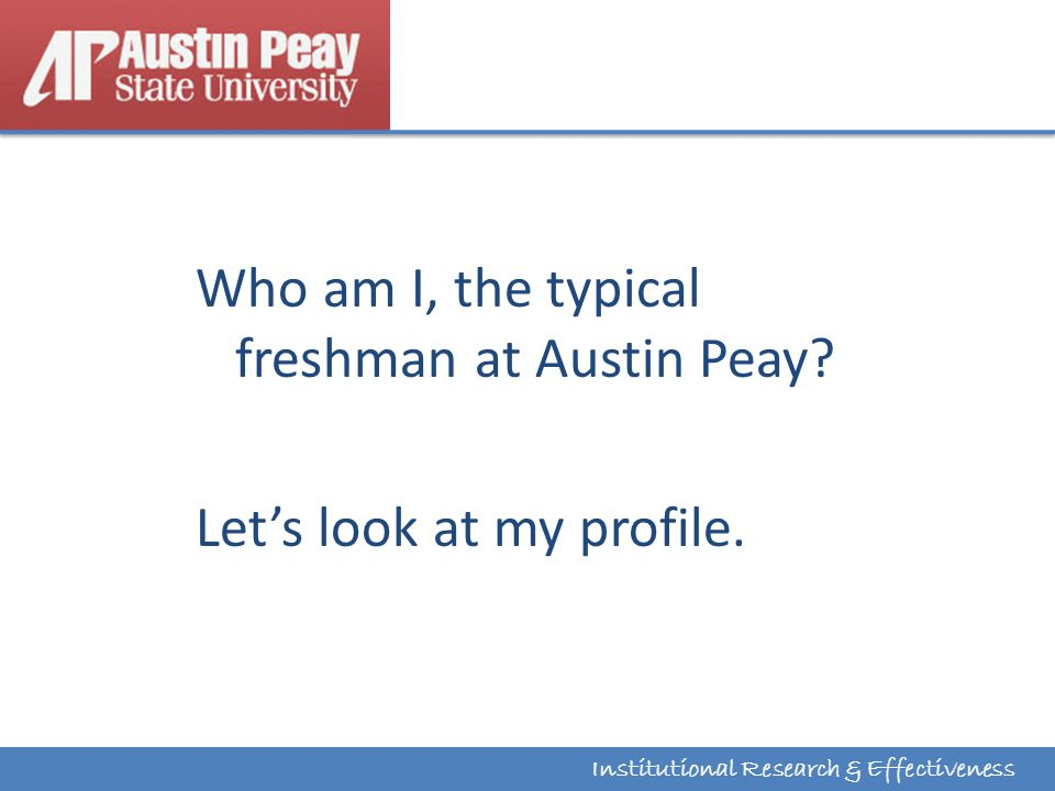 Institutional Research & Effectiveness Who am I, the typical freshman at Austin Peay.