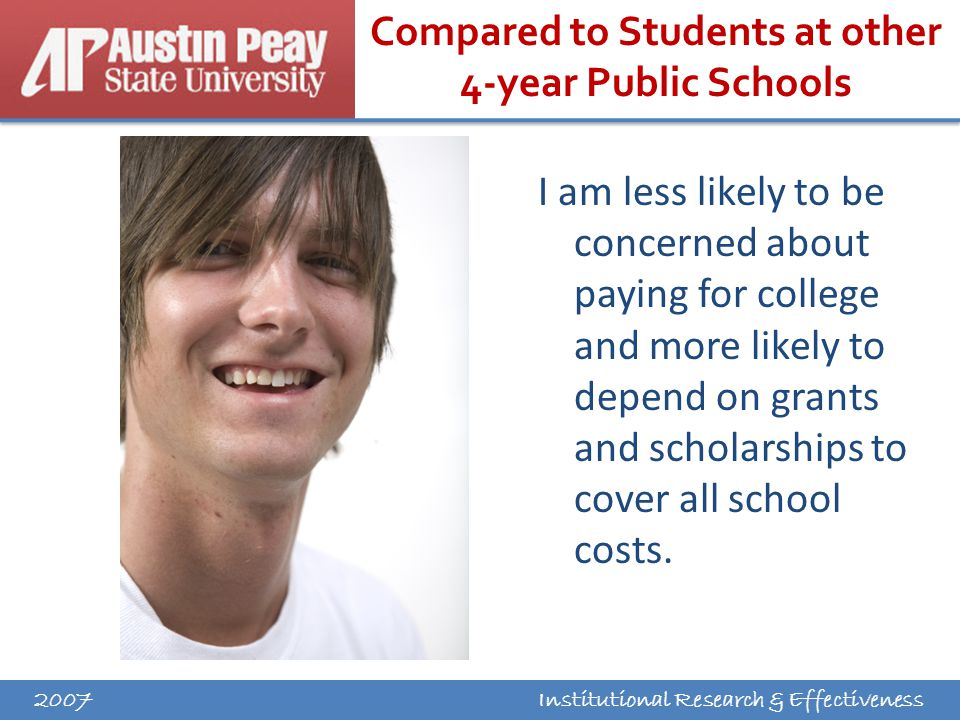 Institutional Research & Effectiveness Compared to Students at other 4-year Public Schools I am less likely to be concerned about paying for college and more likely to depend on grants and scholarships to cover all school costs.