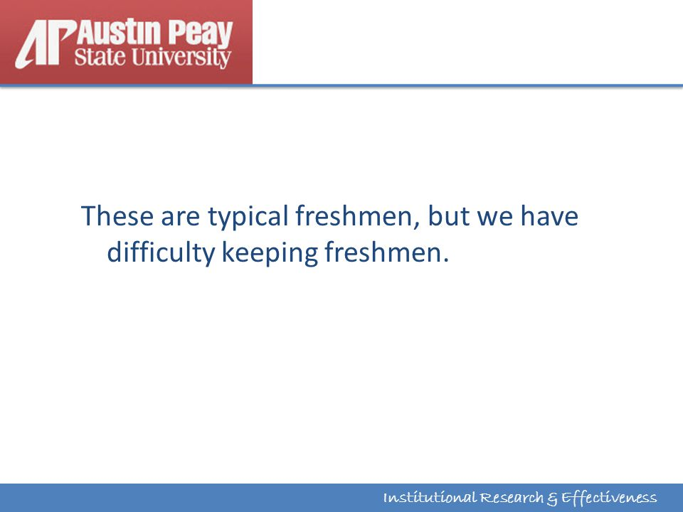 Institutional Research & Effectiveness These are typical freshmen, but we have difficulty keeping freshmen.