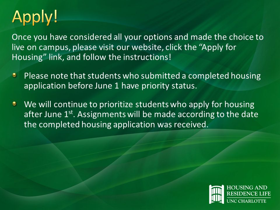 Once you have considered all your options and made the choice to live on campus, please visit our website, click the Apply for Housing link, and follow the instructions.
