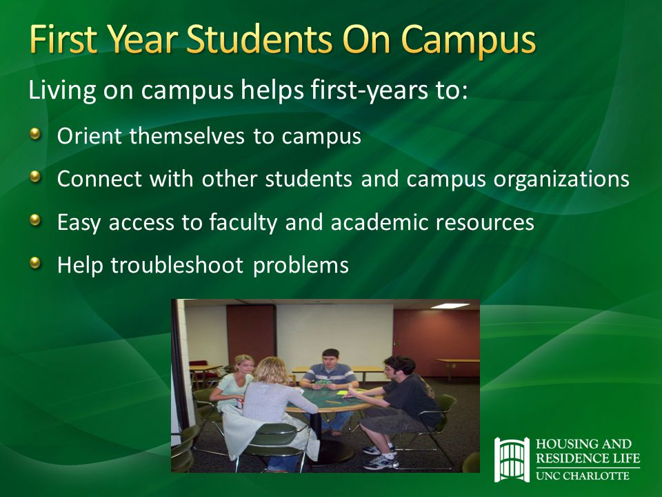 Living on campus helps first-years to: Orient themselves to campus Connect with other students and campus organizations Easy access to faculty and academic resources Help troubleshoot problems