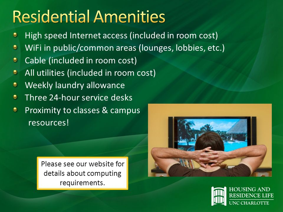 High speed Internet access (included in room cost) WiFi in public/common areas (lounges, lobbies, etc.) Cable (included in room cost) All utilities (included in room cost) Weekly laundry allowance Three 24-hour service desks Proximity to classes & campus resources.