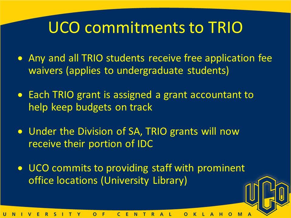 UCO commitments to TRIO  Any and all TRIO students receive free application fee waivers (applies to undergraduate students)  Each TRIO grant is assigned a grant accountant to help keep budgets on track  Under the Division of SA, TRIO grants will now receive their portion of IDC  UCO commits to providing staff with prominent office locations (University Library)